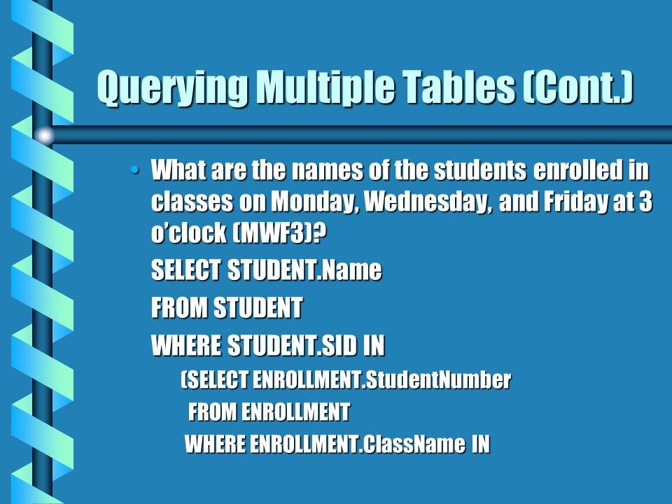 Querying Multiple Tables (Cont.) What are the names of the students enrolled in classes on Monday, Wednesday, and Friday at 3 oclock (MWF3)?What are the names of the students enrolled in classes on Monday, Wednesday, and Friday at 3 oclock (MWF3).