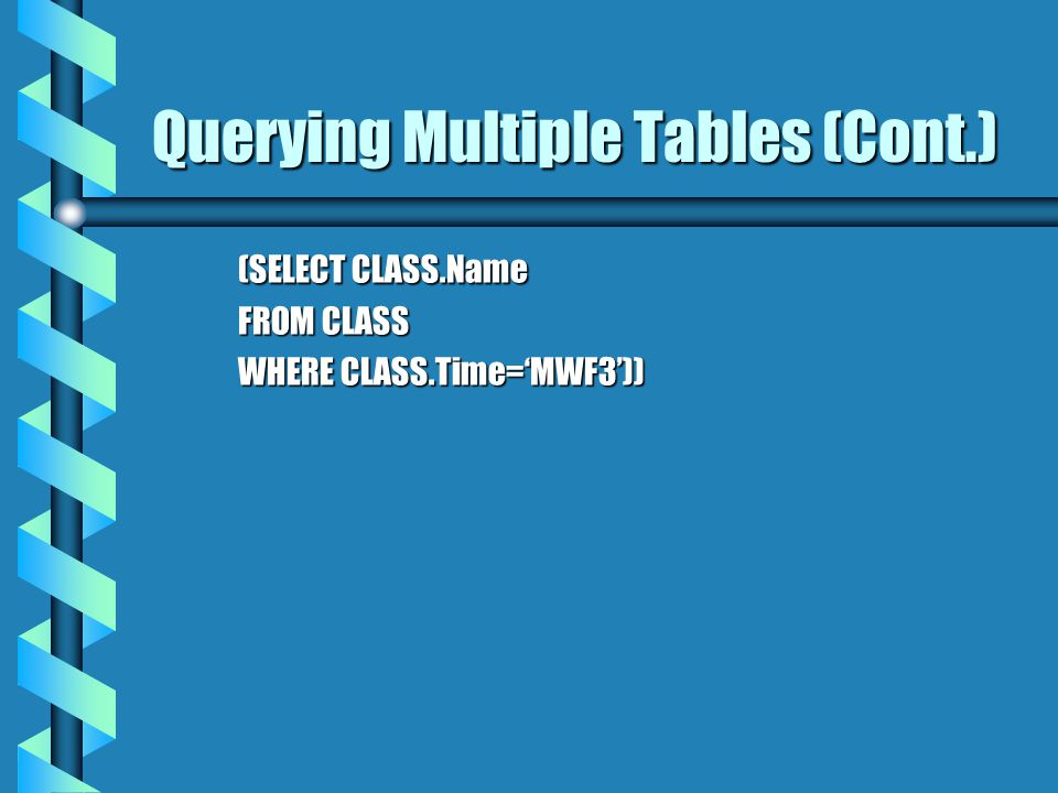 (SELECT CLASS.Name FROM CLASS WHERE CLASS.Time=MWF3)) Querying Multiple Tables (Cont.)