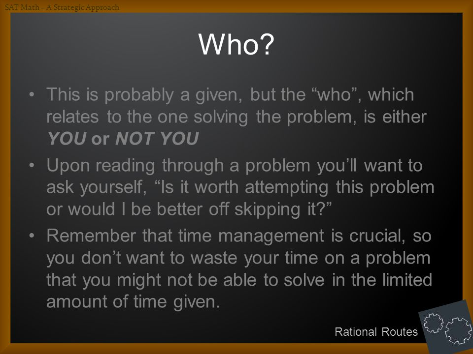 Who? This is probably a given, but the who, which relates to the one solving the problem, is either YOU or NOT YOU Upon reading through a problem youl