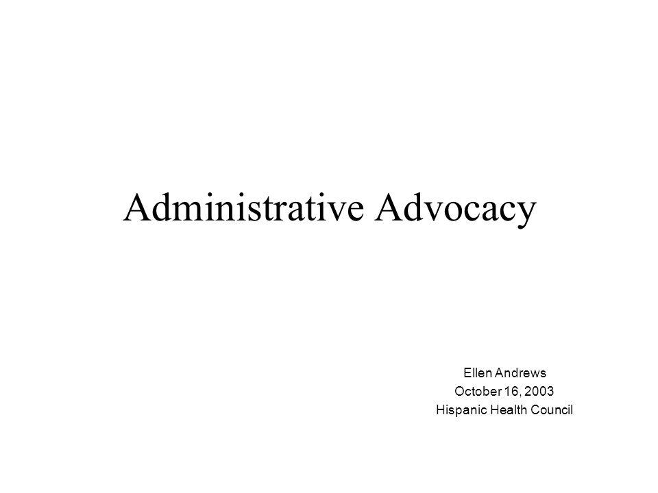 Administrative Advocacy Ellen Andrews October 16, 2003 Hispanic Health Council