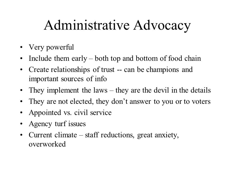Administrative Advocacy Very powerful Include them early – both top and bottom of food chain Create relationships of trust -- can be champions and important sources of info They implement the laws – they are the devil in the details They are not elected, they dont answer to you or to voters Appointed vs.