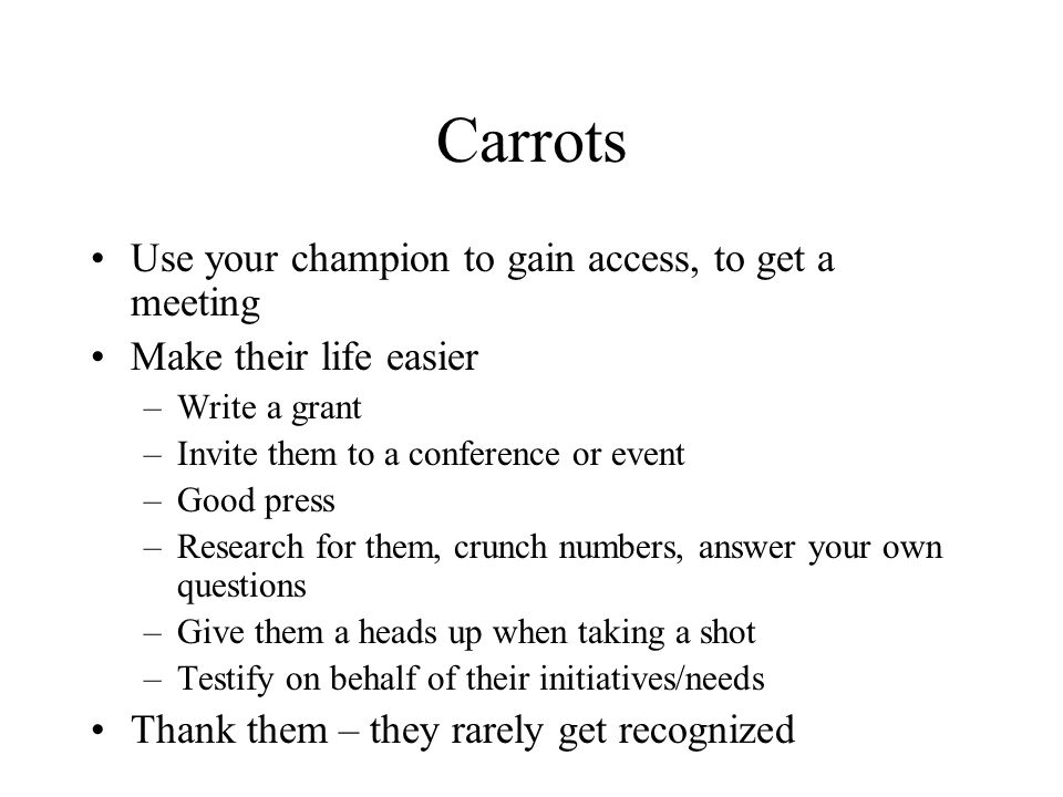 Carrots Use your champion to gain access, to get a meeting Make their life easier –Write a grant –Invite them to a conference or event –Good press –Re