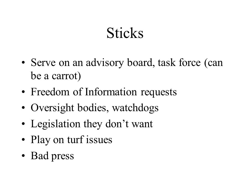Sticks Serve on an advisory board, task force (can be a carrot) Freedom of Information requests Oversight bodies, watchdogs Legislation they dont want Play on turf issues Bad press