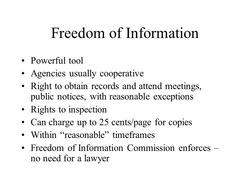 Freedom of Information Powerful tool Agencies usually cooperative Right to obtain records and attend meetings, public notices, with reasonable excepti