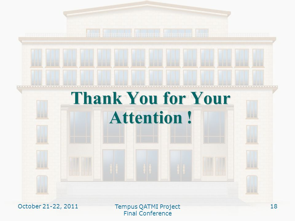 Thank You for Your Attention ! October 21-22, Tempus QATMI Project Final Conference