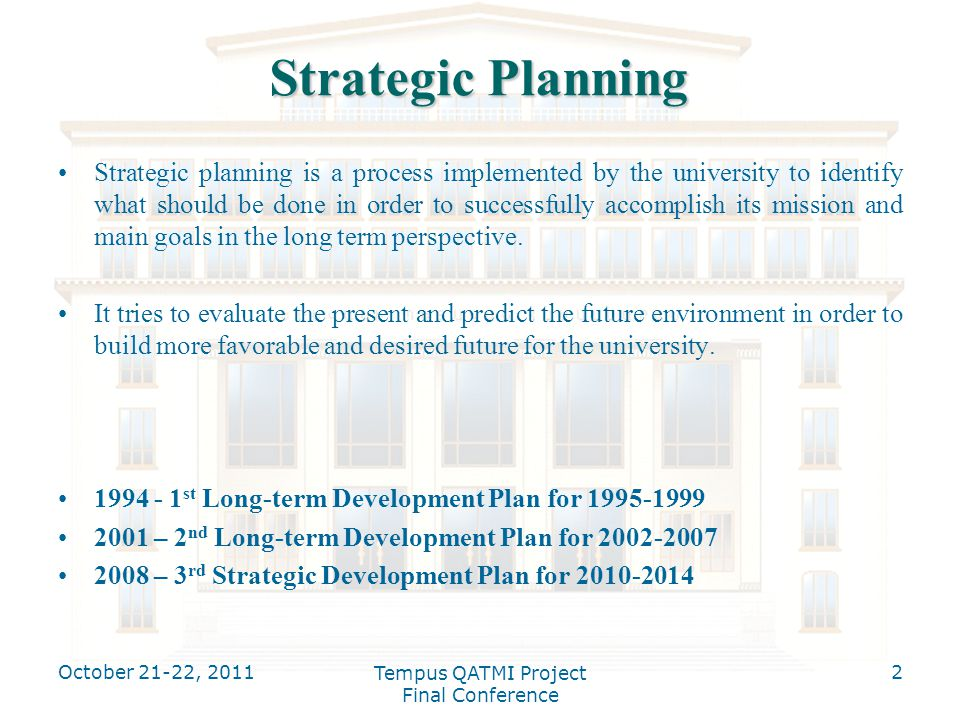 Strategic Planning Strategic planning is a process implemented by the university to identify what should be done in order to successfully accomplish its mission and main goals in the long term perspective.