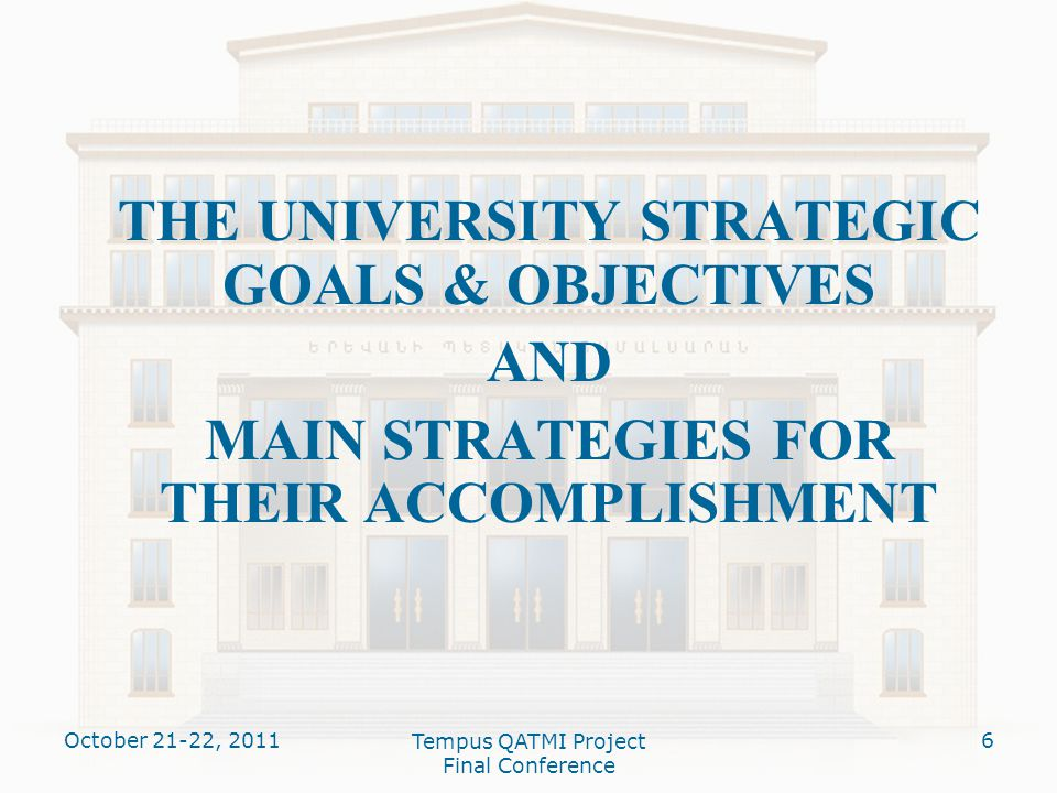 THE UNIVERSITY STRATEGIC GOALS & OBJECTIVES AND MAIN STRATEGIES FOR THEIR ACCOMPLISHMENT October 21-22, 20116 Tempus QATMI Project Final Conference