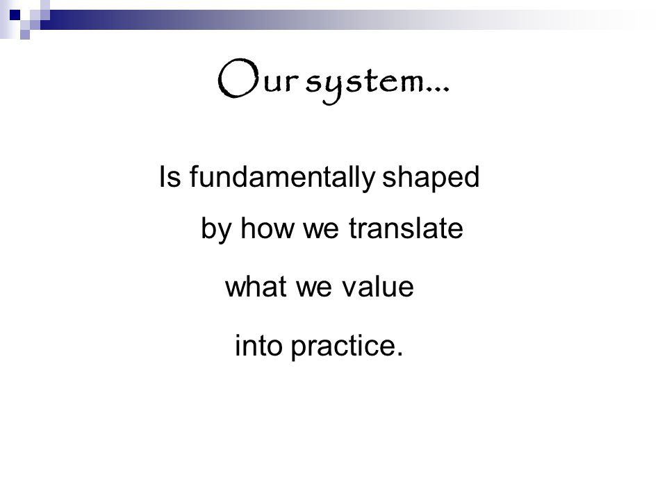 Our system… Is fundamentally shaped by how we translate what we value into practice.