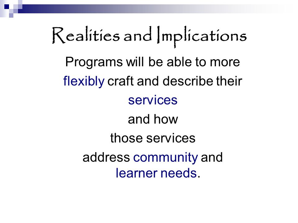 Realities and Implications Programs will be able to more flexibly craft and describe their services and how those services address community and learner needs.