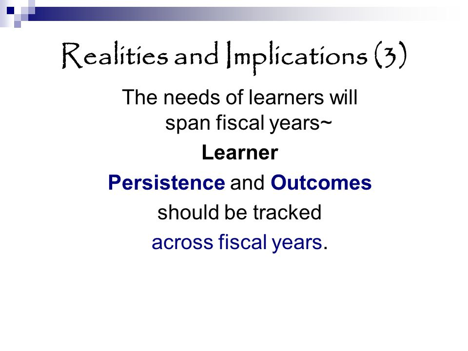 Realities and Implications (3) The needs of learners will span fiscal years~ Learner Persistence and Outcomes should be tracked across fiscal years.