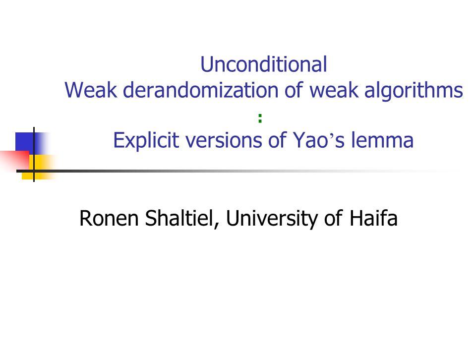 Unconditional Weak derandomization of weak algorithms Explicit versions of Yao s lemma Ronen Shaltiel, University of Haifa :