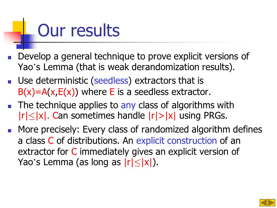 Our results Develop a general technique to prove explicit versions of Yao s Lemma (that is weak derandomization results). Use deterministic (seedless)