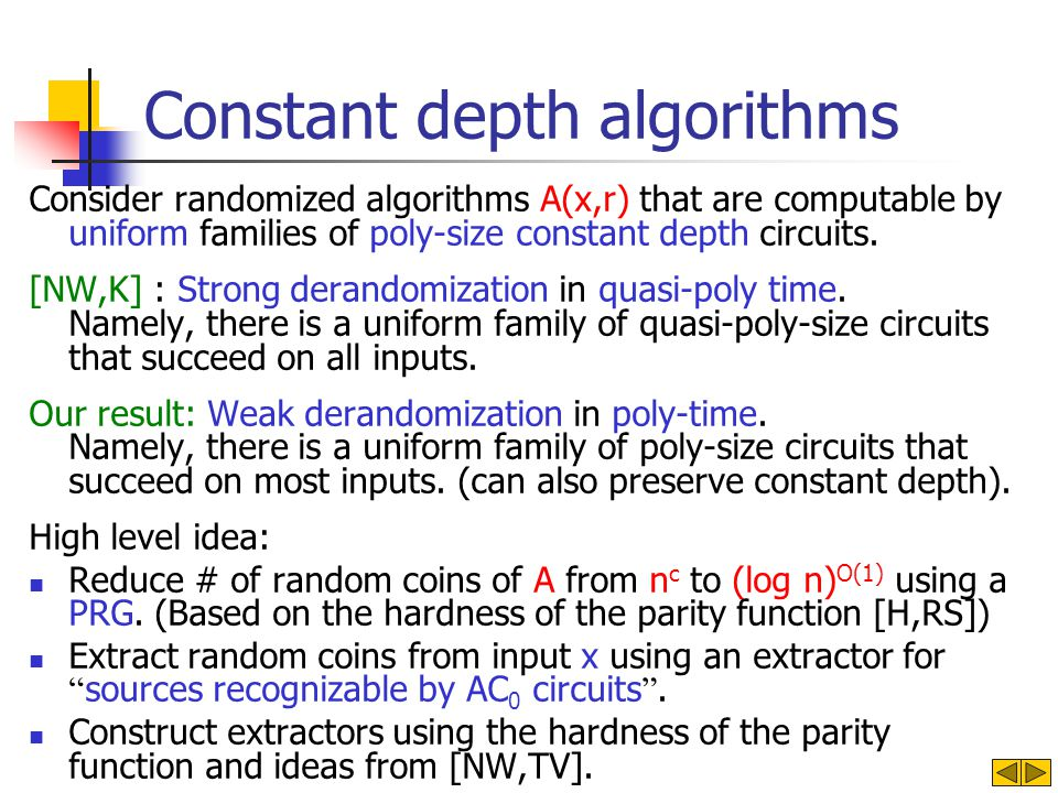 Constant depth algorithms Consider randomized algorithms A(x,r) that are computable by uniform families of poly-size constant depth circuits. [NW,K] :