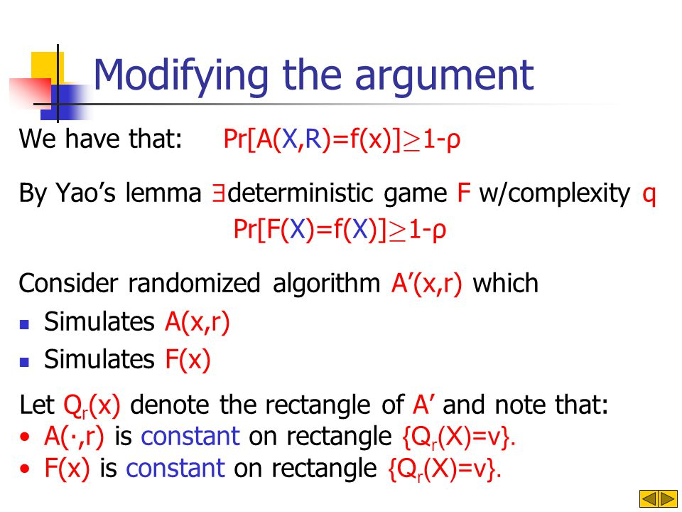Modifying the argument We have that: Pr[A(X,R)=f(x)] ¸ 1-ρ By Yaos lemma deterministic game F w/complexity q Pr[F(X)=f(X)] ¸ 1-ρ Consider randomized algorithm A(x,r) which Simulates A(x,r) Simulates F(x) Let Q r (x) denote the rectangle of A and note that: A(,r) is constant on rectangle {Q r (X)=v}.