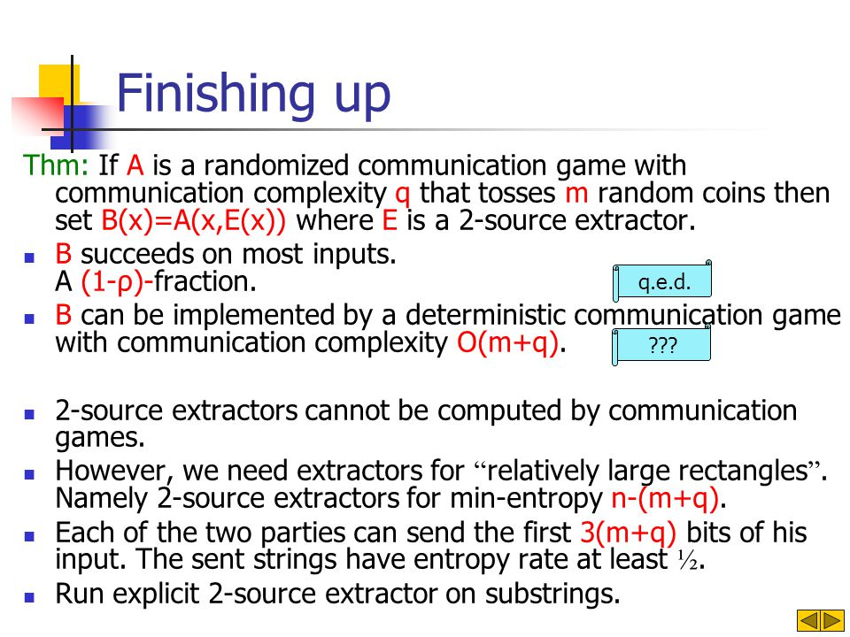 Finishing up Thm: If A is a randomized communication game with communication complexity q that tosses m random coins then set B(x)=A(x,E(x)) where E is a 2-source extractor.