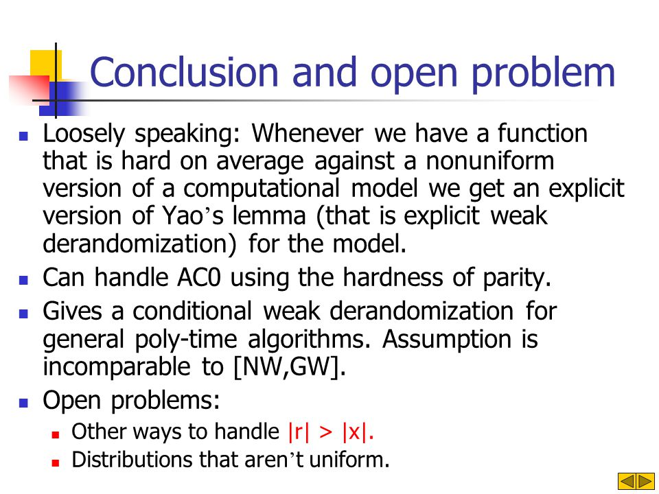 Conclusion and open problem Loosely speaking: Whenever we have a function that is hard on average against a nonuniform version of a computational model we get an explicit version of Yao s lemma (that is explicit weak derandomization) for the model.