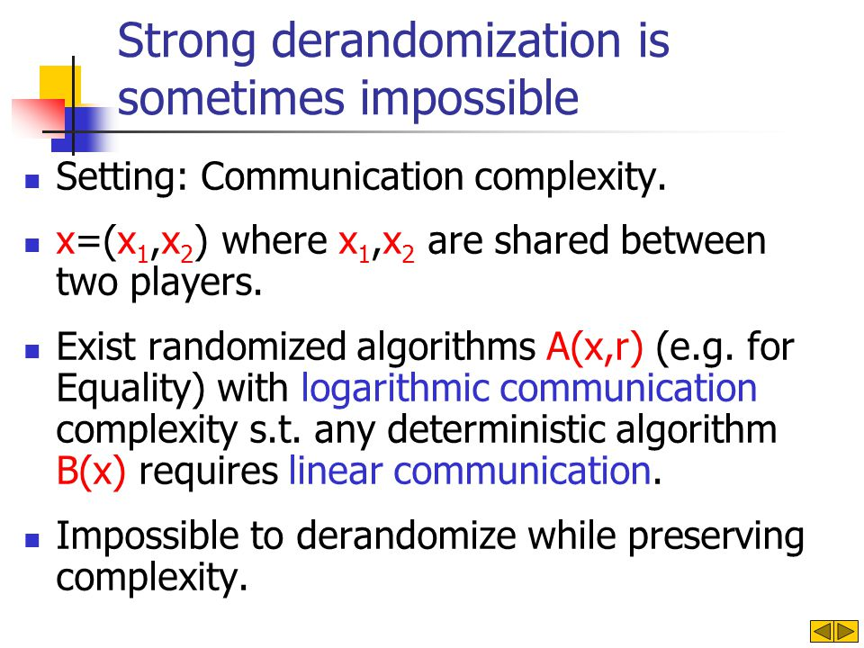 Strong derandomization is sometimes impossible Setting: Communication complexity. x=(x 1,x 2 ) where x 1,x 2 are shared between two players. Exist ran