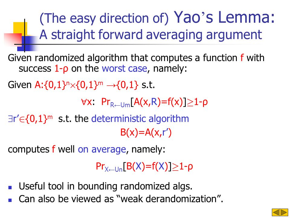 (The easy direction of) Yao s Lemma: A straight forward averaging argument Given randomized algorithm that computes a function f with success 1-ρ on the worst case, namely: Given A:{0,1} n £ {0,1} m {0,1} s.t.