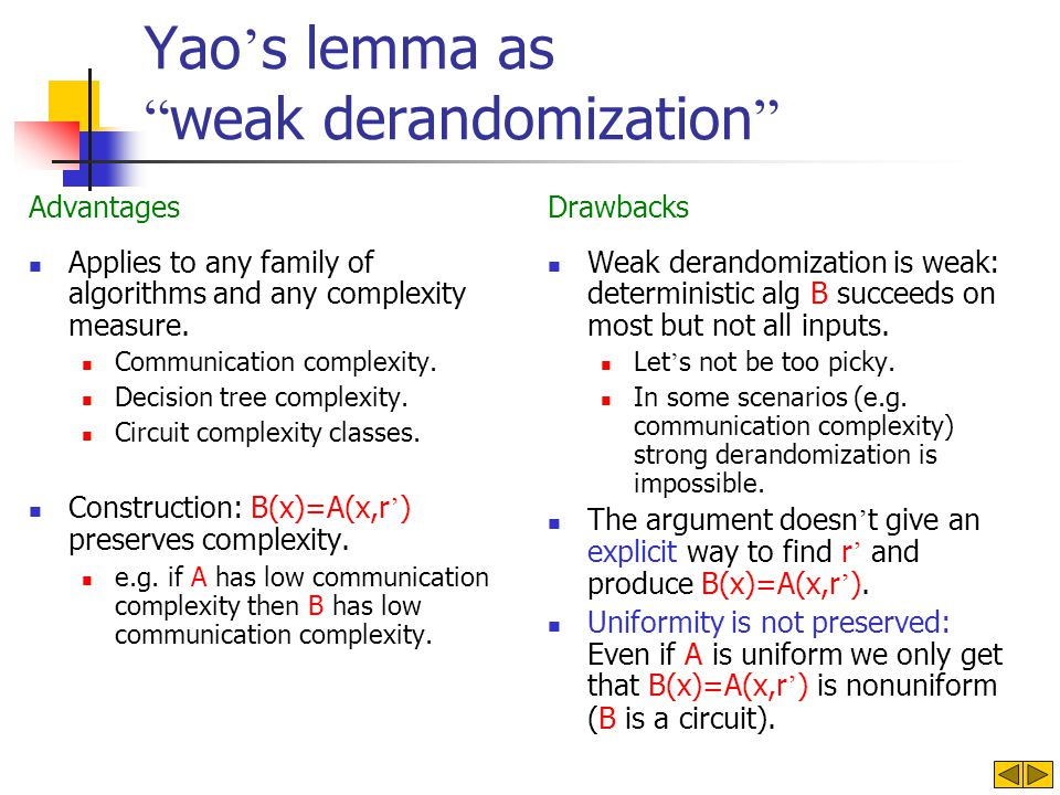 Yao s lemma as weak derandomization Advantages Applies to any family of algorithms and any complexity measure. Communication complexity. Decision tree