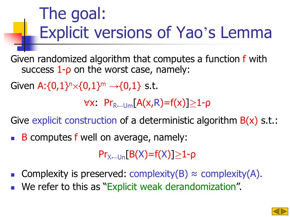 The goal: Explicit versions of Yao s Lemma Given randomized algorithm that computes a function f with success 1-ρ on the worst case, namely: Given A:{0,1} n £ {0,1} m {0,1} s.t.