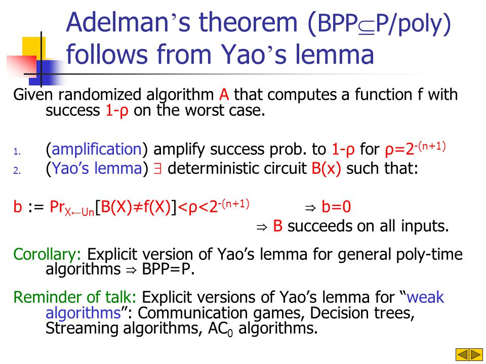 Adelman s theorem ( BPP P/poly) follows from Yao s lemma Given randomized algorithm A that computes a function f with success 1-ρ on the worst case.