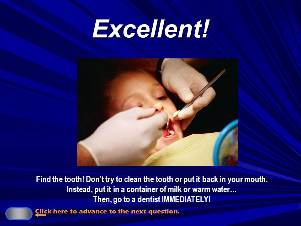 $250,000 What should you do if a permanent tooth is knocked out.