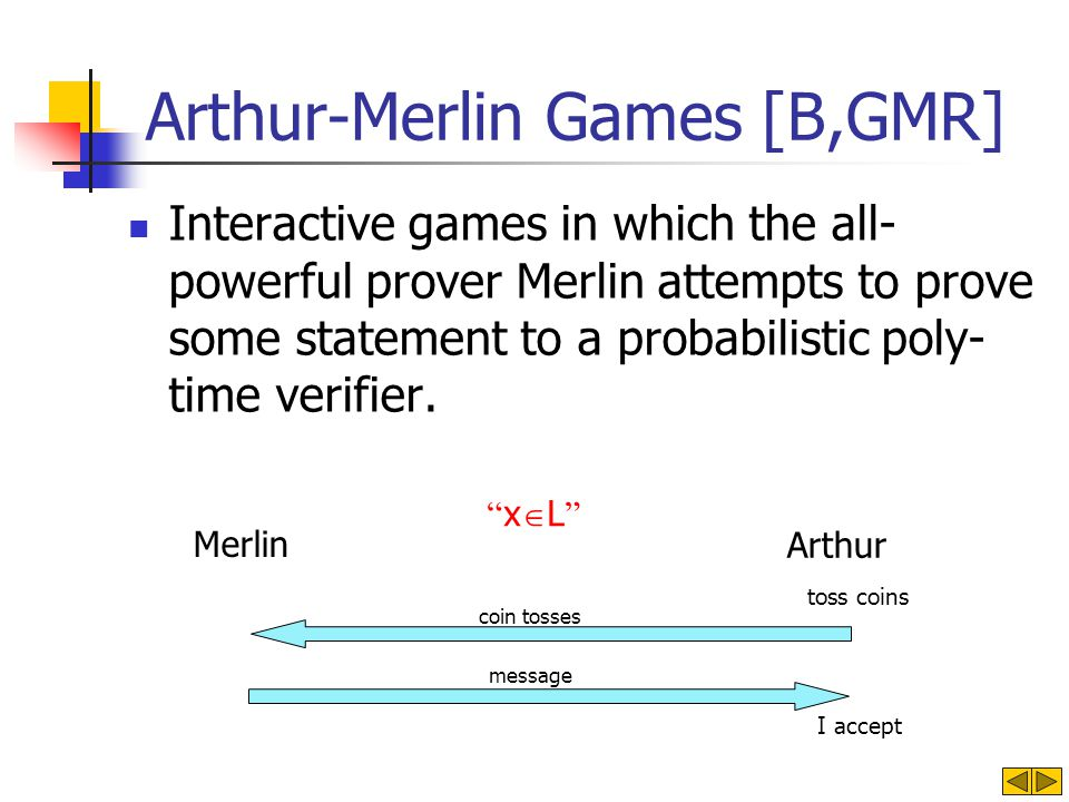 Arthur-Merlin Games [B,GMR] Interactive games in which the all- powerful prover Merlin attempts to prove some statement to a probabilistic poly- time