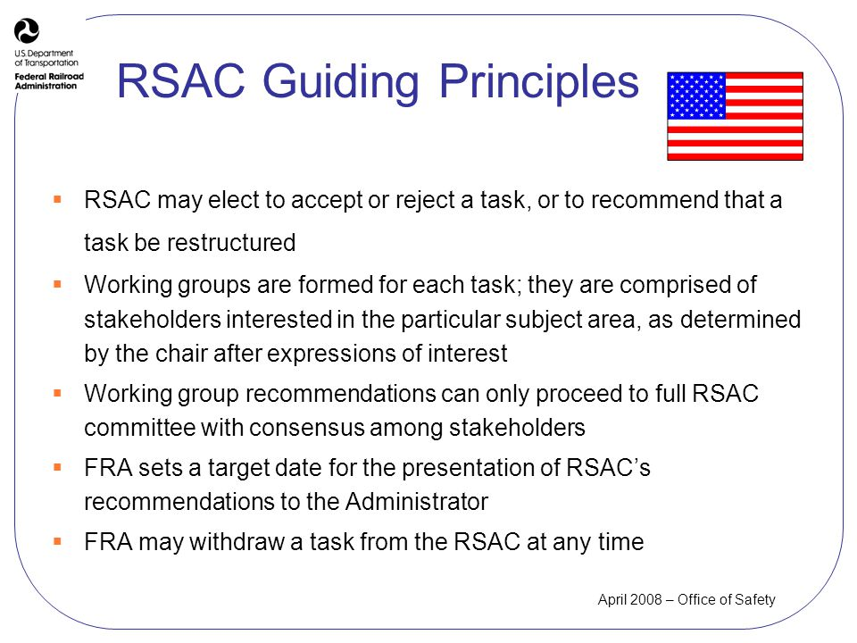 April 2008 – Office of Safety RSAC may elect to accept or reject a task, or to recommend that a task be restructured Working groups are formed for each task; they are comprised of stakeholders interested in the particular subject area, as determined by the chair after expressions of interest Working group recommendations can only proceed to full RSAC committee with consensus among stakeholders FRA sets a target date for the presentation of RSACs recommendations to the Administrator FRA may withdraw a task from the RSAC at any time RSAC Guiding Principles