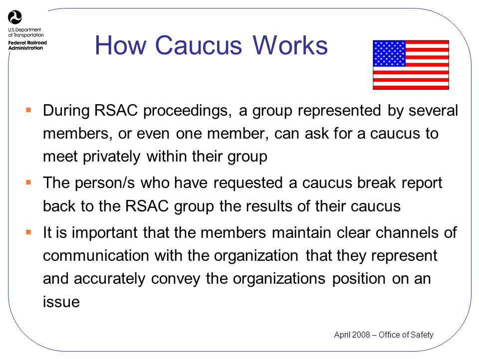 April 2008 – Office of Safety How Caucus Works During RSAC proceedings, a group represented by several members, or even one member, can ask for a caucus to meet privately within their group The person/s who have requested a caucus break report back to the RSAC group the results of their caucus It is important that the members maintain clear channels of communication with the organization that they represent and accurately convey the organizations position on an issue