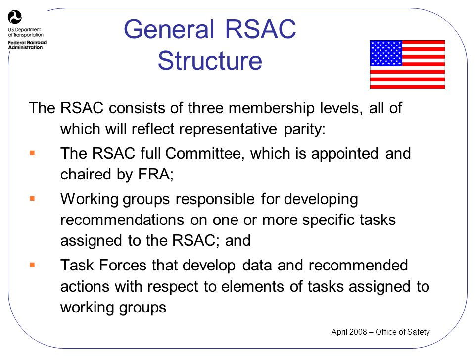 April 2008 – Office of Safety General RSAC Structure The RSAC consists of three membership levels, all of which will reflect representative parity: The RSAC full Committee, which is appointed and chaired by FRA; Working groups responsible for developing recommendations on one or more specific tasks assigned to the RSAC; and Task Forces that develop data and recommended actions with respect to elements of tasks assigned to working groups