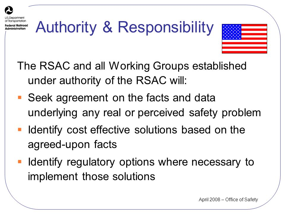 April 2008 – Office of Safety Authority & Responsibility The RSAC and all Working Groups established under authority of the RSAC will: Seek agreement on the facts and data underlying any real or perceived safety problem Identify cost effective solutions based on the agreed-upon facts Identify regulatory options where necessary to implement those solutions