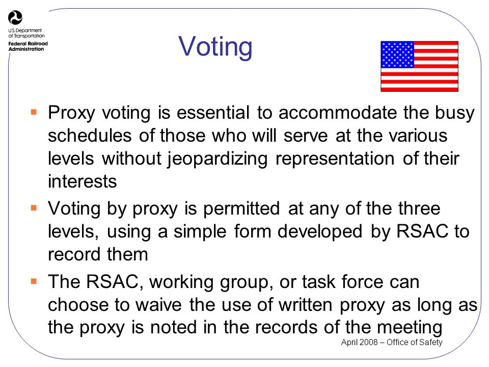 April 2008 – Office of Safety Voting Proxy voting is essential to accommodate the busy schedules of those who will serve at the various levels without jeopardizing representation of their interests Voting by proxy is permitted at any of the three levels, using a simple form developed by RSAC to record them The RSAC, working group, or task force can choose to waive the use of written proxy as long as the proxy is noted in the records of the meeting