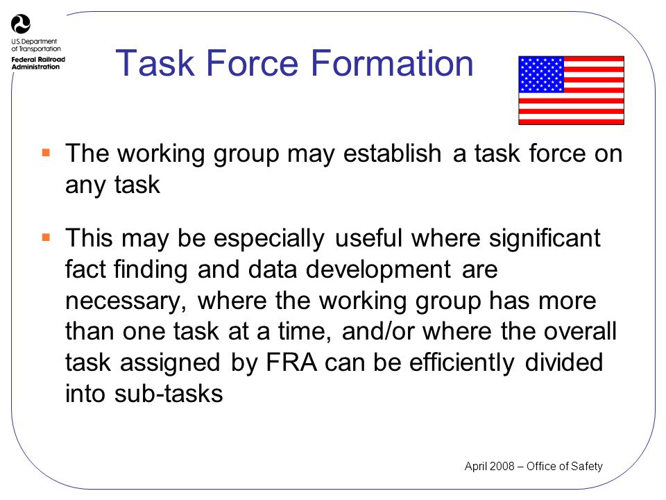 April 2008 – Office of Safety Task Force Formation The working group may establish a task force on any task This may be especially useful where significant fact finding and data development are necessary, where the working group has more than one task at a time, and/or where the overall task assigned by FRA can be efficiently divided into sub-tasks