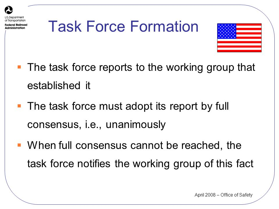 April 2008 – Office of Safety Task Force Formation The task force reports to the working group that established it The task force must adopt its report by full consensus, i.e., unanimously When full consensus cannot be reached, the task force notifies the working group of this fact