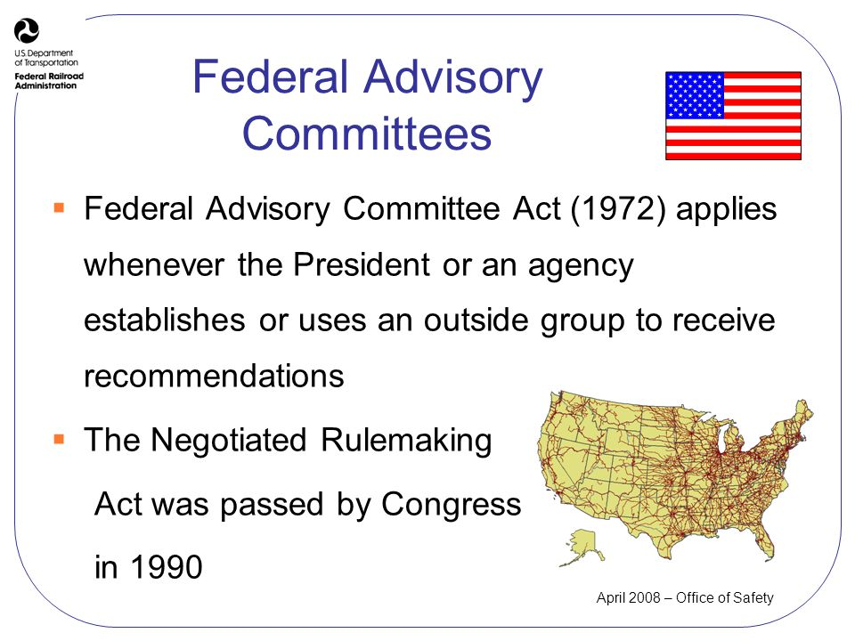 Federal Advisory Committee Act (1972) applies whenever the President or an agency establishes or uses an outside group to receive recommendations The Negotiated Rulemaking Act was passed by Congress in 1990 Federal Advisory Committees
