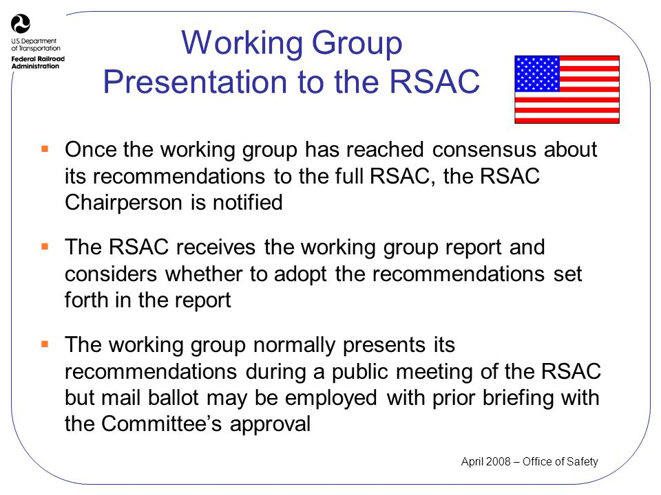 April 2008 – Office of Safety Working Group Presentation to the RSAC Once the working group has reached consensus about its recommendations to the full RSAC, the RSAC Chairperson is notified The RSAC receives the working group report and considers whether to adopt the recommendations set forth in the report The working group normally presents its recommendations during a public meeting of the RSAC but mail ballot may be employed with prior briefing with the Committees approval