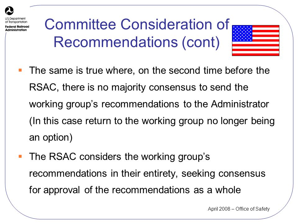April 2008 – Office of Safety The same is true where, on the second time before the RSAC, there is no majority consensus to send the working groups recommendations to the Administrator (In this case return to the working group no longer being an option) The RSAC considers the working groups recommendations in their entirety, seeking consensus for approval of the recommendations as a whole Committee Consideration of Recommendations (cont)