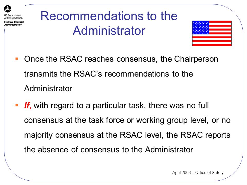 April 2008 – Office of Safety Recommendations to the Administrator Once the RSAC reaches consensus, the Chairperson transmits the RSACs recommendations to the Administrator If, with regard to a particular task, there was no full consensus at the task force or working group level, or no majority consensus at the RSAC level, the RSAC reports the absence of consensus to the Administrator