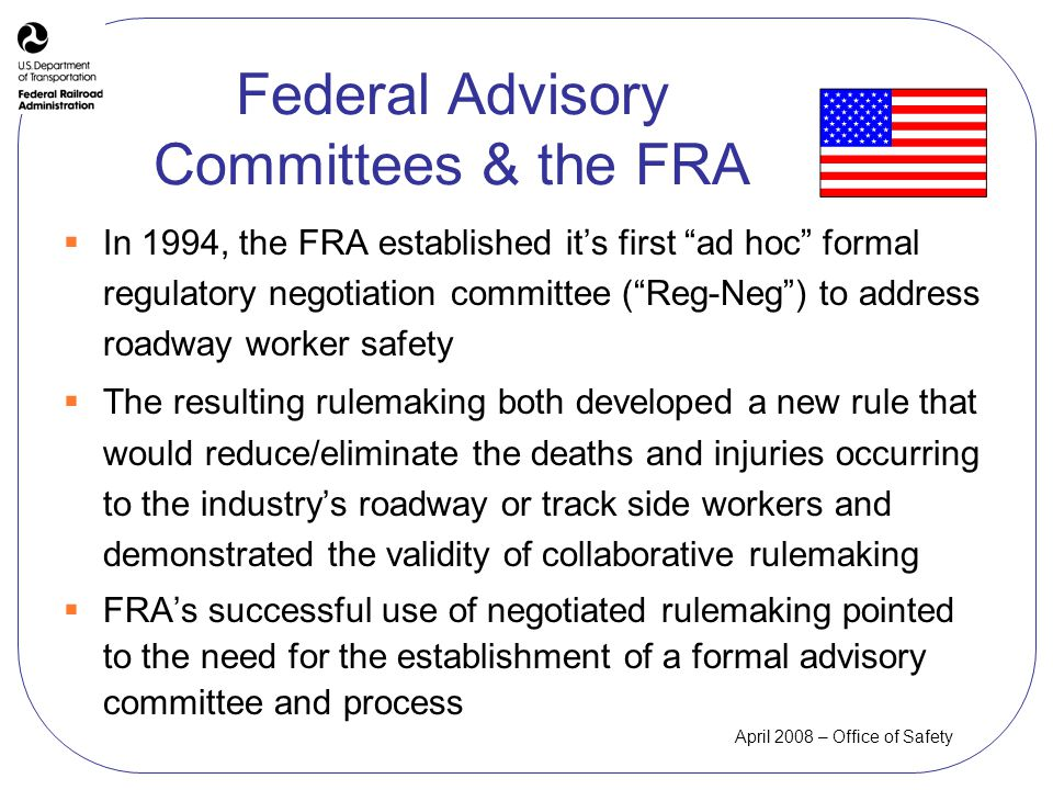 April 2008 – Office of Safety In 1994, the FRA established its first ad hoc formal regulatory negotiation committee (Reg-Neg) to address roadway worker safety The resulting rulemaking both developed a new rule that would reduce/eliminate the deaths and injuries occurring to the industrys roadway or track side workers and demonstrated the validity of collaborative rulemaking FRAs successful use of negotiated rulemaking pointed to the need for the establishment of a formal advisory committee and process Federal Advisory Committees & the FRA
