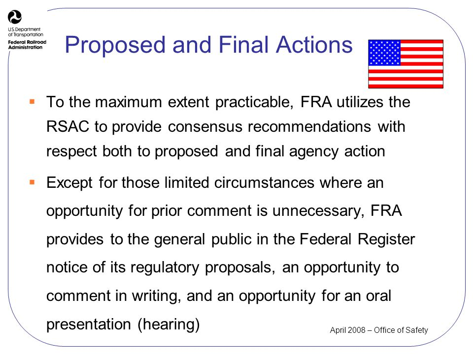 April 2008 – Office of Safety Proposed and Final Actions To the maximum extent practicable, FRA utilizes the RSAC to provide consensus recommendations with respect both to proposed and final agency action Except for those limited circumstances where an opportunity for prior comment is unnecessary, FRA provides to the general public in the Federal Register notice of its regulatory proposals, an opportunity to comment in writing, and an opportunity for an oral presentation (hearing)