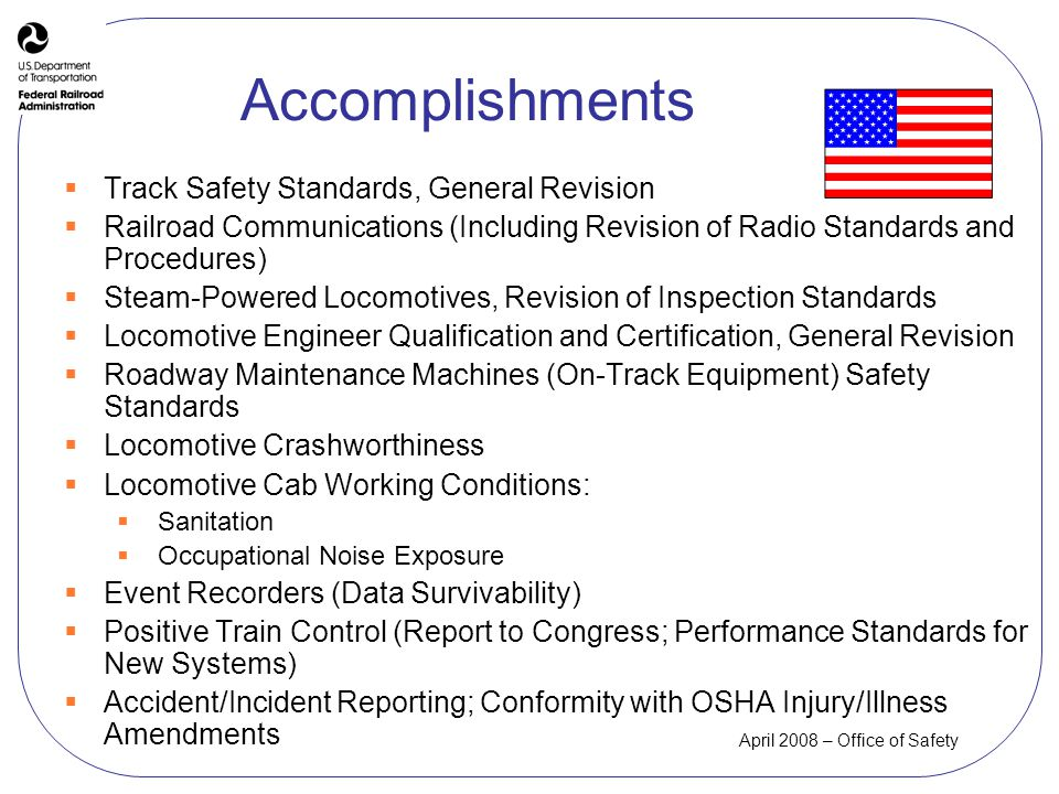 April 2008 – Office of Safety Accomplishments Track Safety Standards, General Revision Railroad Communications (Including Revision of Radio Standards and Procedures) Steam-Powered Locomotives, Revision of Inspection Standards Locomotive Engineer Qualification and Certification, General Revision Roadway Maintenance Machines (On-Track Equipment) Safety Standards Locomotive Crashworthiness Locomotive Cab Working Conditions: Sanitation Occupational Noise Exposure Event Recorders (Data Survivability) Positive Train Control (Report to Congress; Performance Standards for New Systems) Accident/Incident Reporting; Conformity with OSHA Injury/Illness Amendments