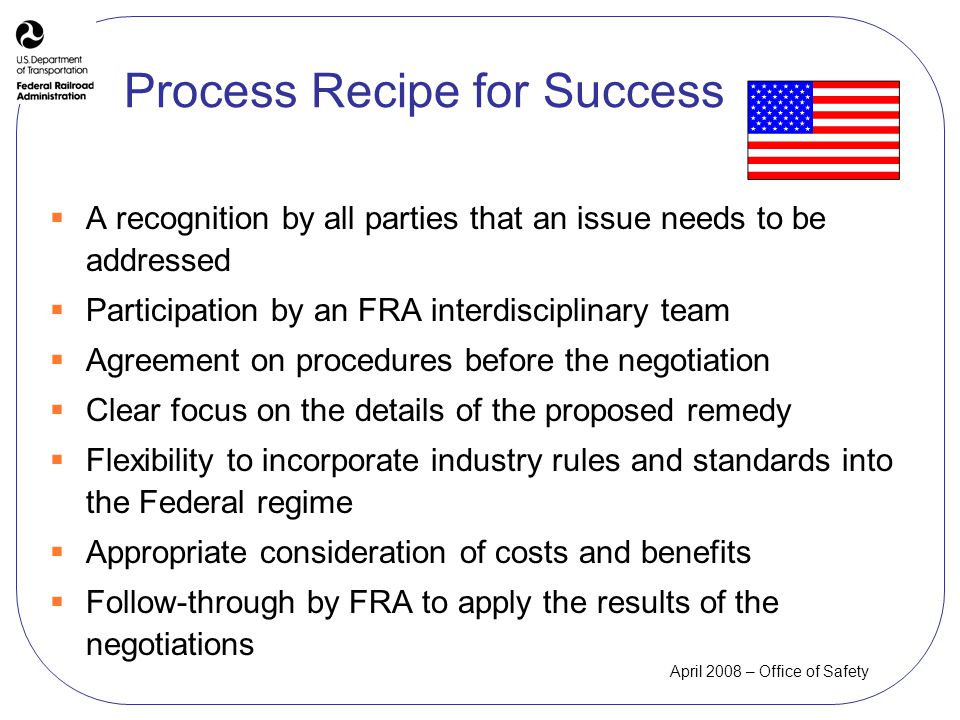 April 2008 – Office of Safety Process Recipe for Success A recognition by all parties that an issue needs to be addressed Participation by an FRA interdisciplinary team Agreement on procedures before the negotiation Clear focus on the details of the proposed remedy Flexibility to incorporate industry rules and standards into the Federal regime Appropriate consideration of costs and benefits Follow-through by FRA to apply the results of the negotiations