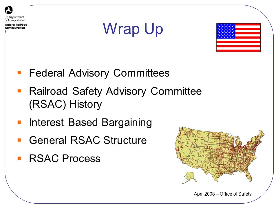 April 2008 – Office of Safety Wrap Up Federal Advisory Committees Railroad Safety Advisory Committee (RSAC) History Interest Based Bargaining General RSAC Structure RSAC Process April 2008 – Office of Safety