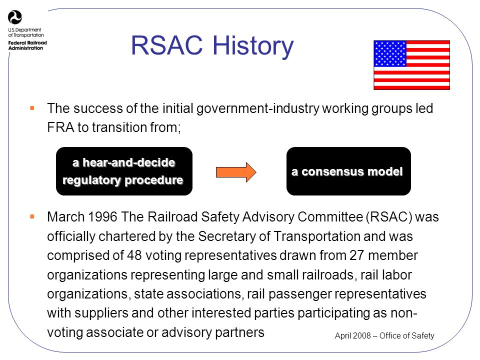 April 2008 – Office of Safety RSAC History The success of the initial government-industry working groups led FRA to transition from; March 1996 The Railroad Safety Advisory Committee (RSAC) was officially chartered by the Secretary of Transportation and was comprised of 48 voting representatives drawn from 27 member organizations representing large and small railroads, rail labor organizations, state associations, rail passenger representatives with suppliers and other interested parties participating as non- voting associate or advisory partners a hear-and-decide regulatory procedure a consensus model