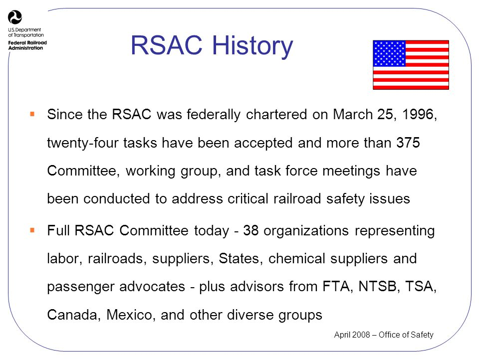 April 2008 – Office of Safety RSAC History Since the RSAC was federally chartered on March 25, 1996, twenty-four tasks have been accepted and more than 375 Committee, working group, and task force meetings have been conducted to address critical railroad safety issues Full RSAC Committee today - 38 organizations representing labor, railroads, suppliers, States, chemical suppliers and passenger advocates - plus advisors from FTA, NTSB, TSA, Canada, Mexico, and other diverse groups