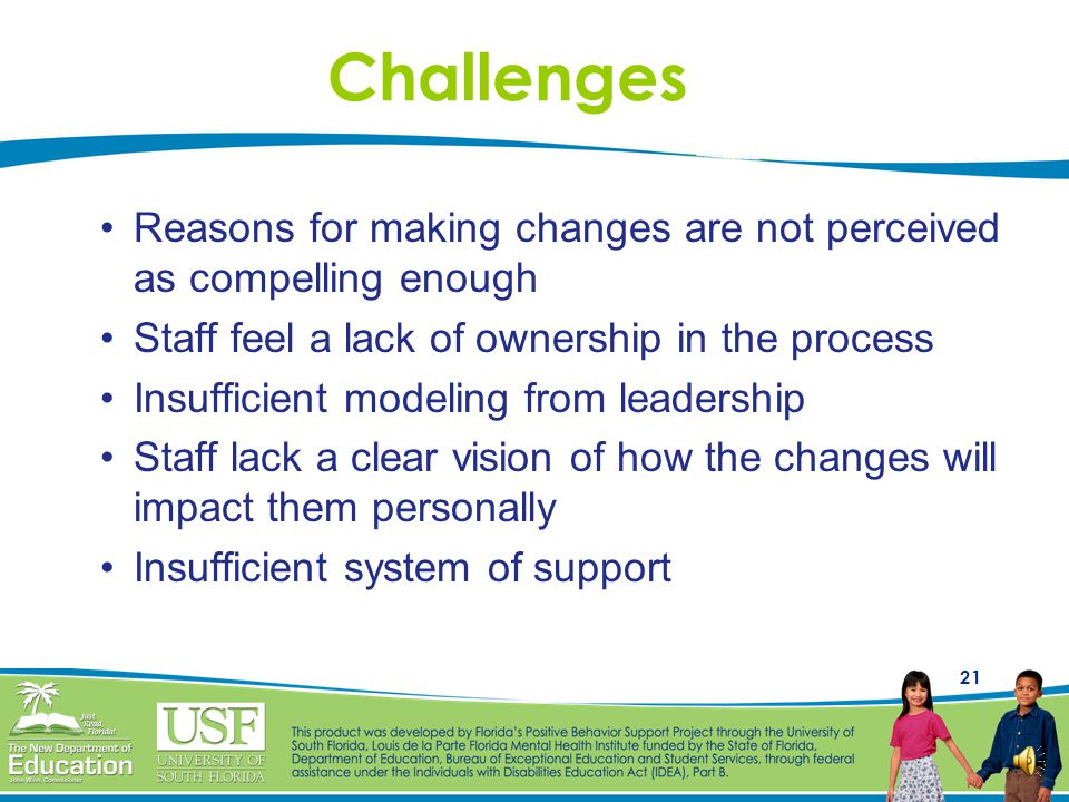 20 Supporting Systemic Change Those involved in the school must share : –a common dissatisfaction with the processes and outcomes of the current syste