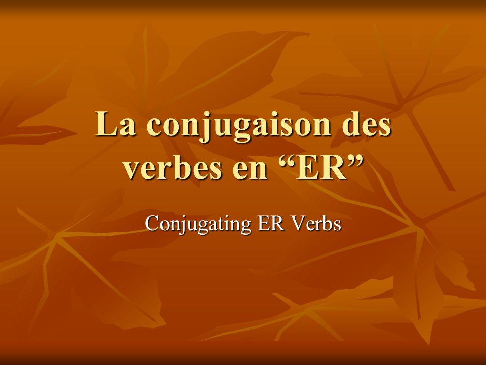 La conjugaison des verbes en ER Conjugating ER Verbs