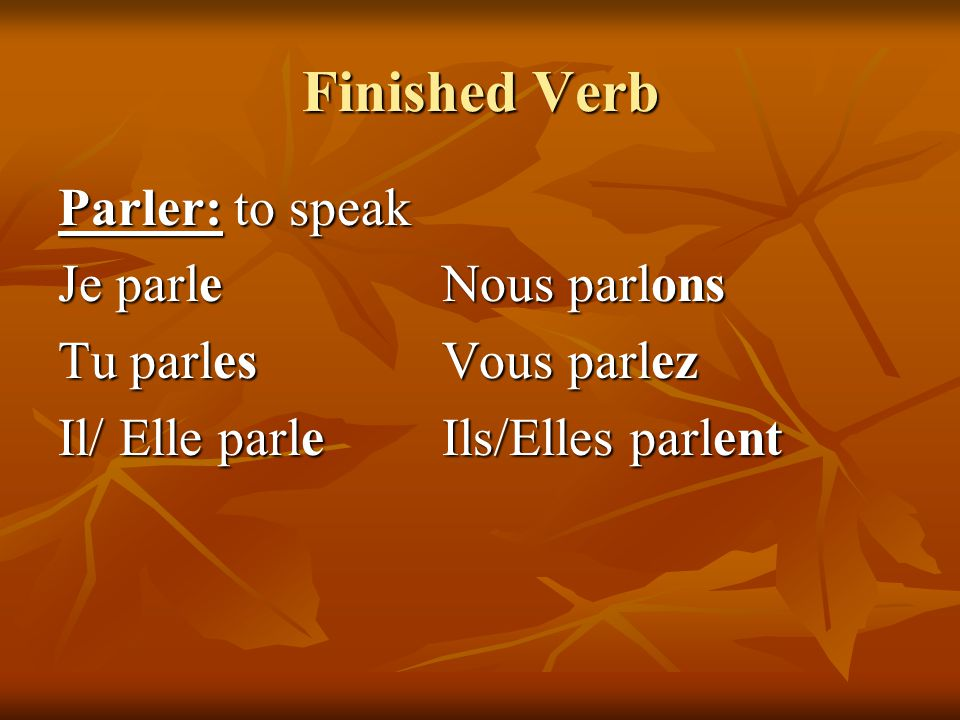 Finished Verb Parler: to speak Je parleNous parlons Tu parlesVous parlez Il/ Elle parleIls/Elles parlent