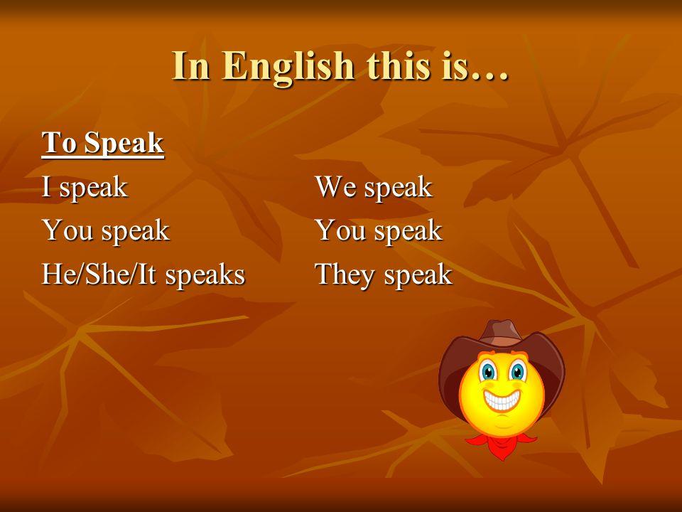 In English this is… To Speak I speakWe speak You speakYou speak He/She/It speaksThey speak