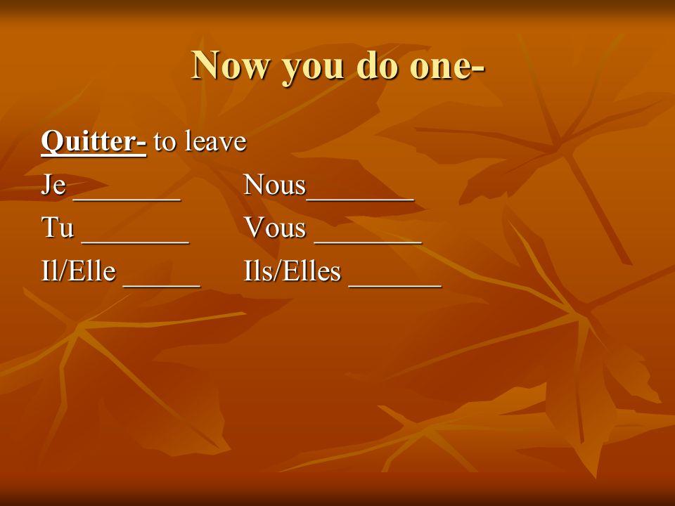 Now you do one- Quitter- to leave Je _______Nous_______ Tu _______Vous _______ Il/Elle _____Ils/Elles ______